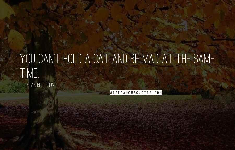 Kevin Bergeron quotes: You can't hold a cat and be mad at the same time.