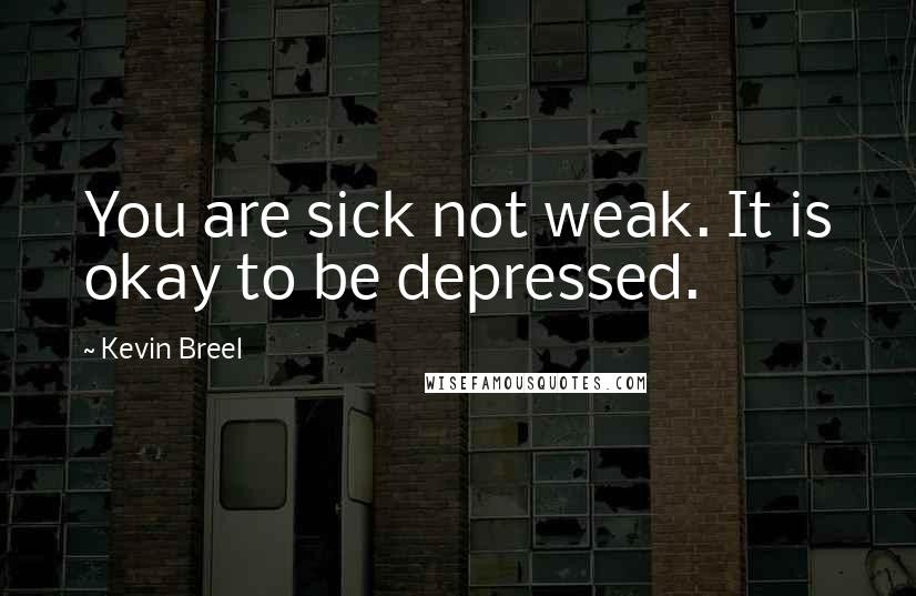 Kevin Breel quotes: You are sick not weak. It is okay to be depressed.