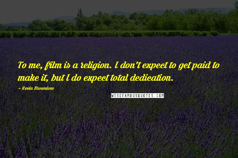 Kevin Brownlow quotes: To me, film is a religion. I don't expect to get paid to make it, but I do expect total dedication.