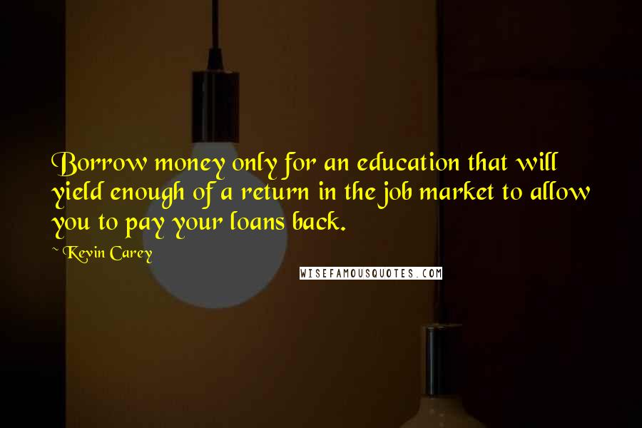 Kevin Carey quotes: Borrow money only for an education that will yield enough of a return in the job market to allow you to pay your loans back.
