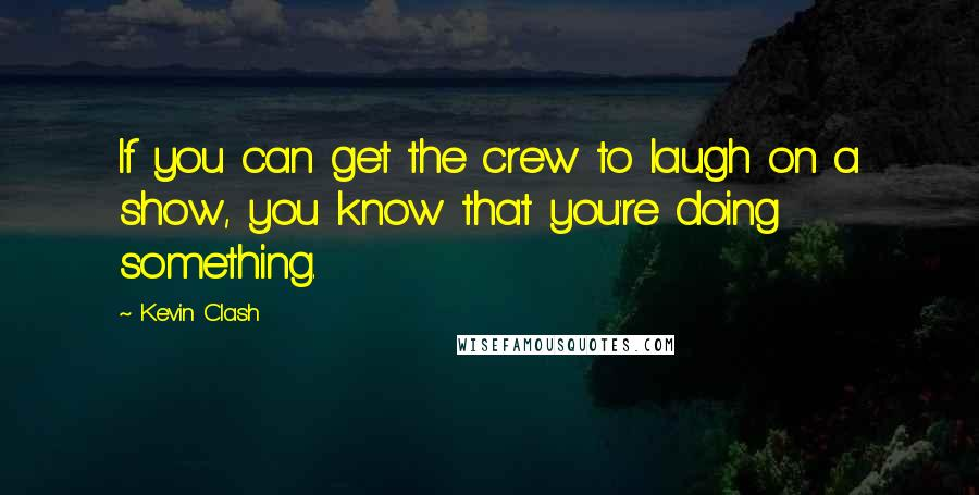 Kevin Clash quotes: If you can get the crew to laugh on a show, you know that you're doing something.