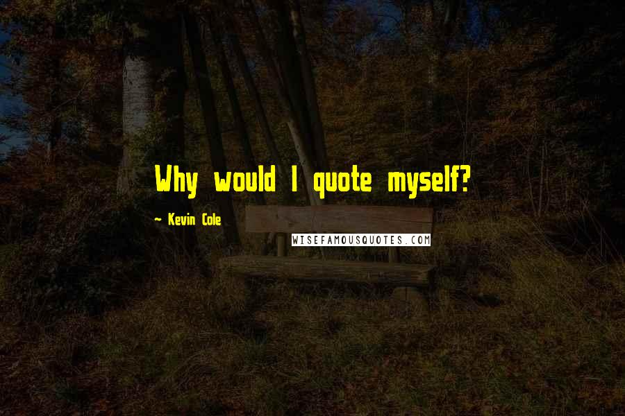 Kevin Cole quotes: Why would I quote myself?