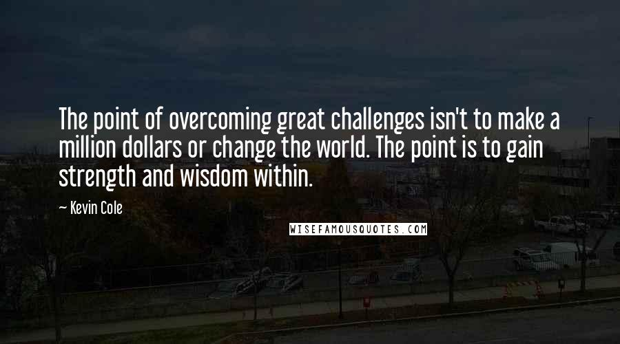 Kevin Cole quotes: The point of overcoming great challenges isn't to make a million dollars or change the world. The point is to gain strength and wisdom within.