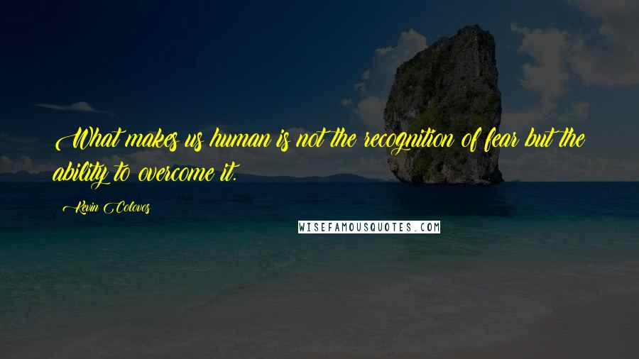 Kevin Colovos quotes: What makes us human is not the recognition of fear but the ability to overcome it.