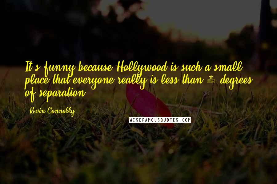 Kevin Connolly quotes: It's funny because Hollywood is such a small place that everyone really is less than 6 degrees of separation.
