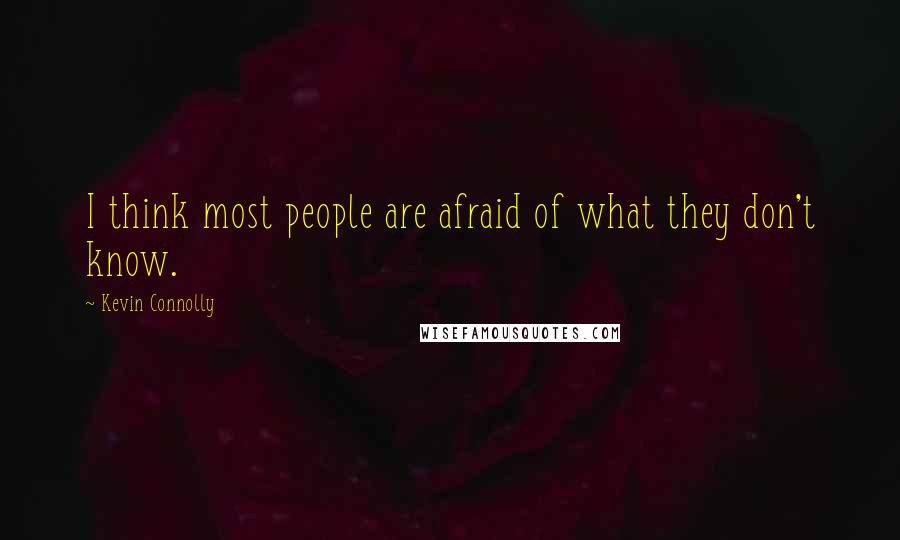 Kevin Connolly quotes: I think most people are afraid of what they don't know.