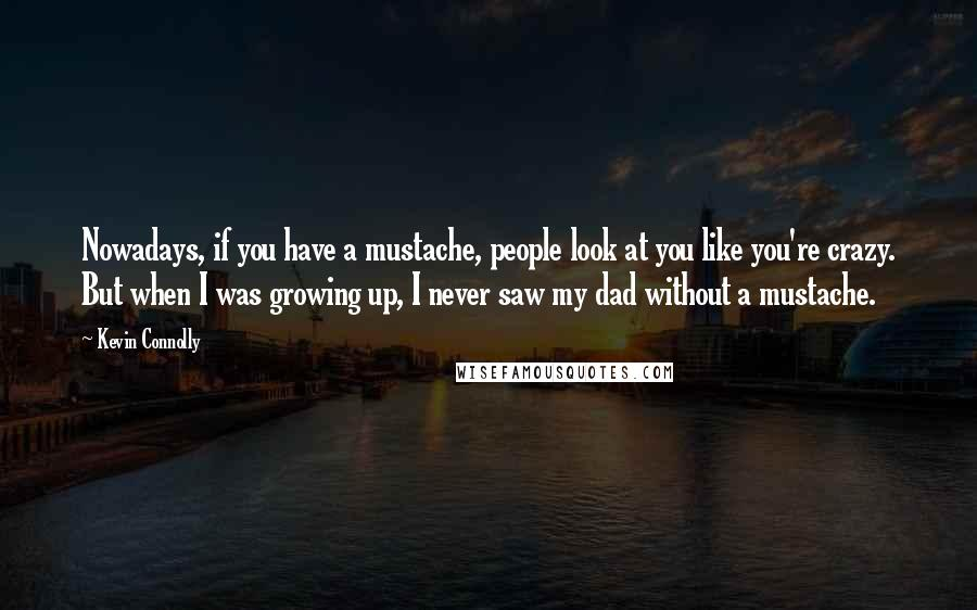 Kevin Connolly quotes: Nowadays, if you have a mustache, people look at you like you're crazy. But when I was growing up, I never saw my dad without a mustache.