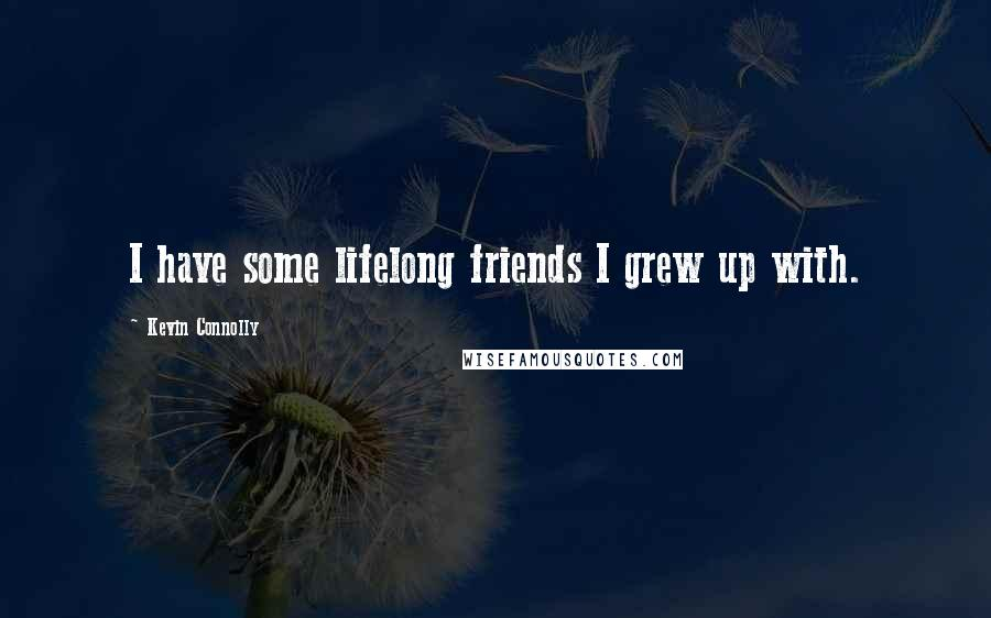 Kevin Connolly quotes: I have some lifelong friends I grew up with.