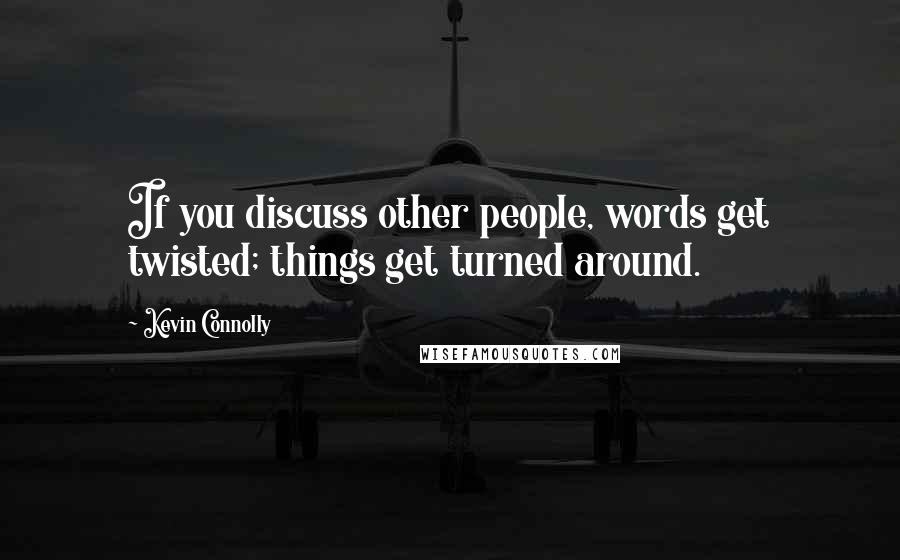 Kevin Connolly quotes: If you discuss other people, words get twisted; things get turned around.