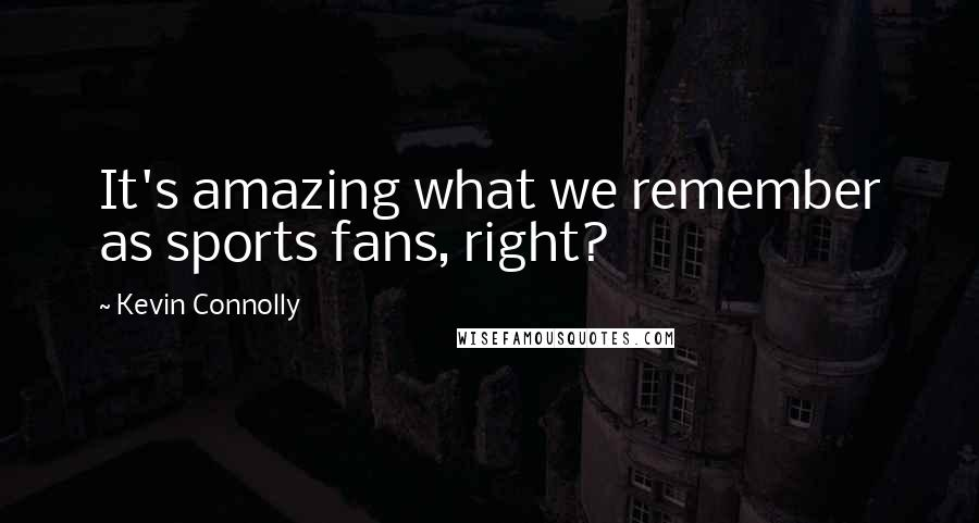 Kevin Connolly quotes: It's amazing what we remember as sports fans, right?