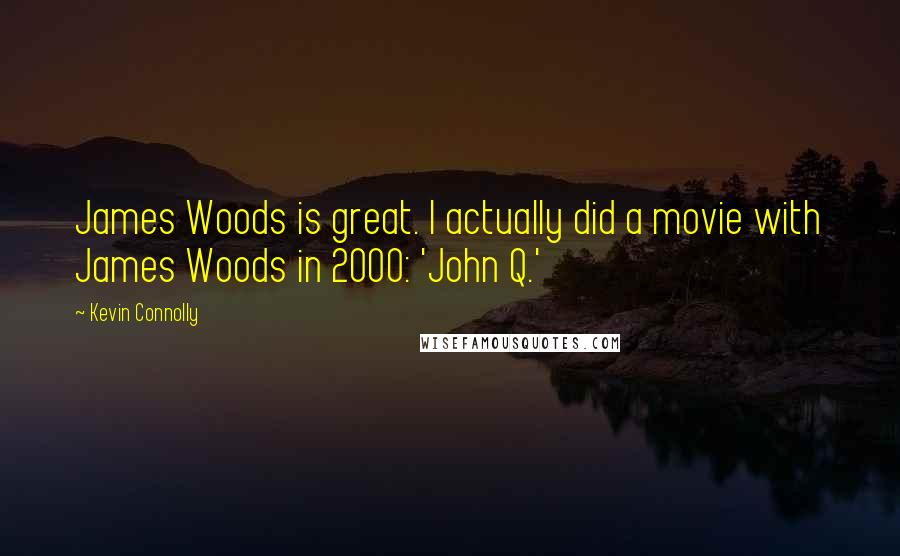 Kevin Connolly quotes: James Woods is great. I actually did a movie with James Woods in 2000: 'John Q.'