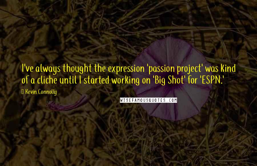 Kevin Connolly quotes: I've always thought the expression 'passion project' was kind of a cliche until I started working on 'Big Shot' for 'ESPN.'