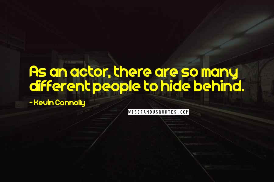 Kevin Connolly quotes: As an actor, there are so many different people to hide behind.