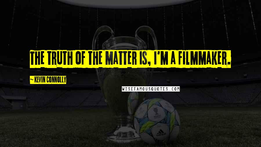 Kevin Connolly quotes: The truth of the matter is, I'm a filmmaker.