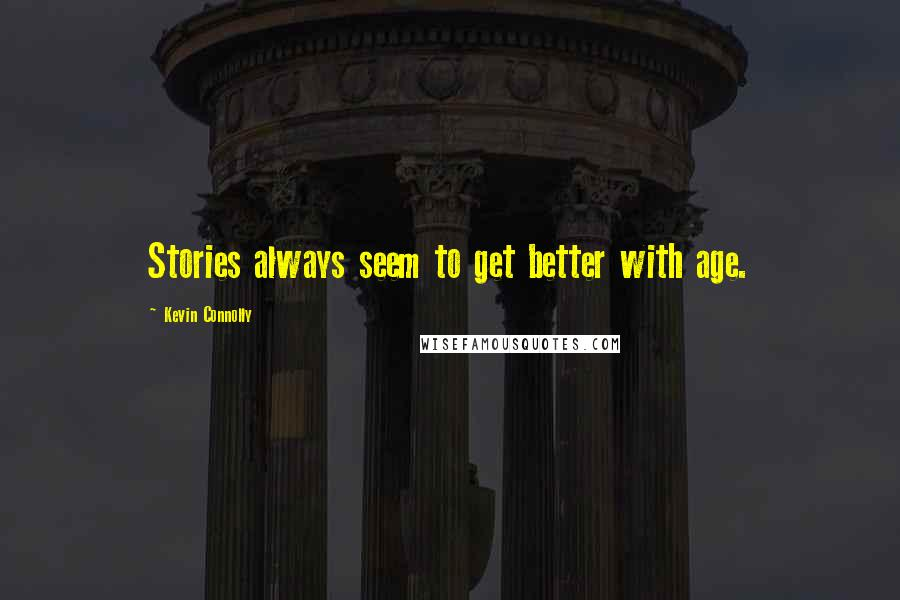 Kevin Connolly quotes: Stories always seem to get better with age.