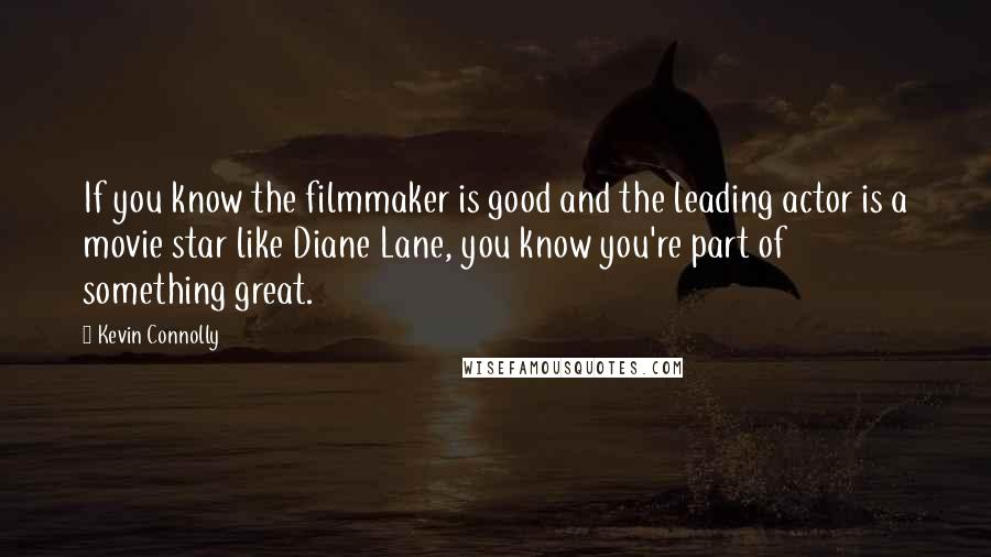 Kevin Connolly quotes: If you know the filmmaker is good and the leading actor is a movie star like Diane Lane, you know you're part of something great.