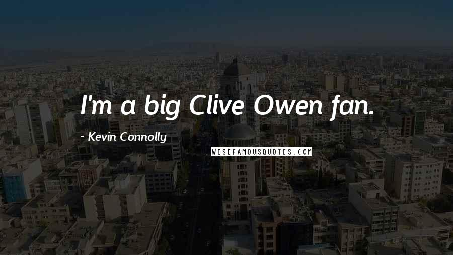 Kevin Connolly quotes: I'm a big Clive Owen fan.