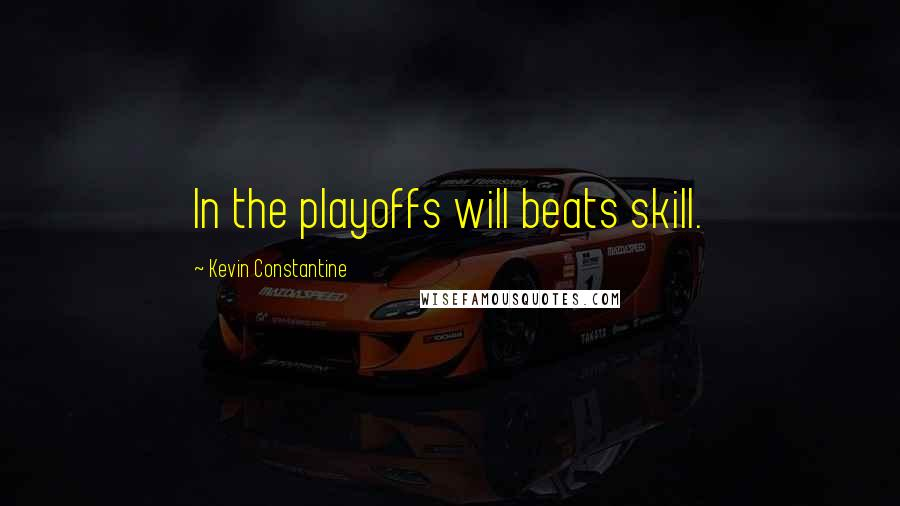 Kevin Constantine quotes: In the playoffs will beats skill.