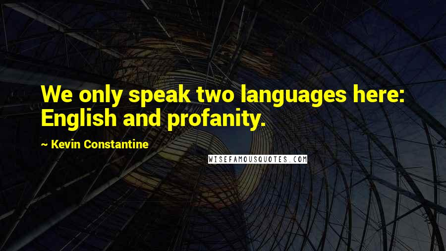 Kevin Constantine quotes: We only speak two languages here: English and profanity.