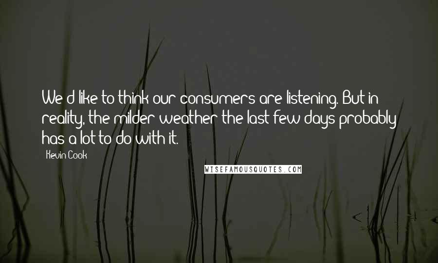 Kevin Cook quotes: We'd like to think our consumers are listening. But in reality, the milder weather the last few days probably has a lot to do with it.