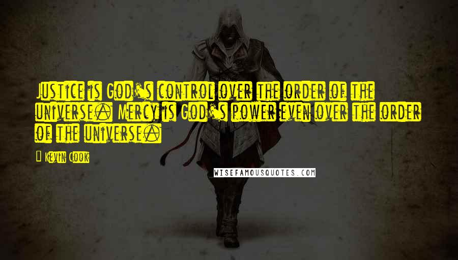 Kevin Cook quotes: Justice is God's control over the order of the universe. Mercy is God's power even over the order of the universe.