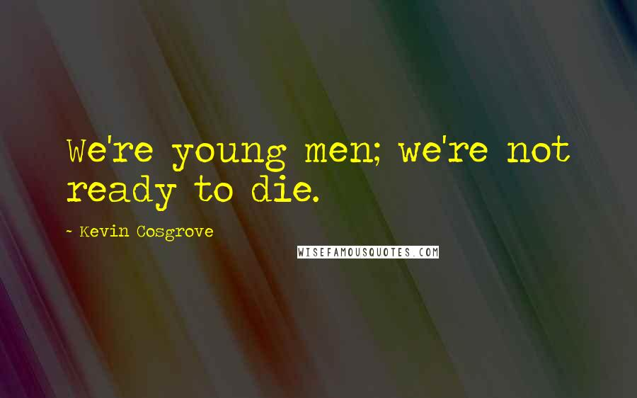 Kevin Cosgrove quotes: We're young men; we're not ready to die.