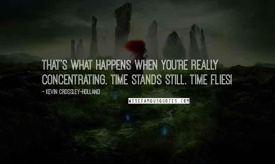 Kevin Crossley-Holland quotes: That's what happens when you're really concentrating. Time stands still. Time flies!
