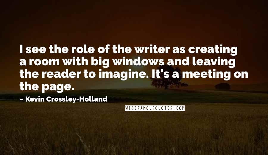 Kevin Crossley-Holland quotes: I see the role of the writer as creating a room with big windows and leaving the reader to imagine. It's a meeting on the page.