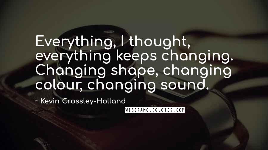 Kevin Crossley-Holland quotes: Everything, I thought, everything keeps changing. Changing shape, changing colour, changing sound.