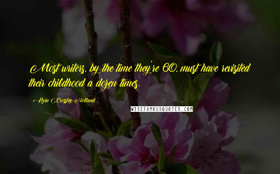 Kevin Crossley-Holland quotes: Most writers, by the time they're 60, must have revisited their childhood a dozen times.
