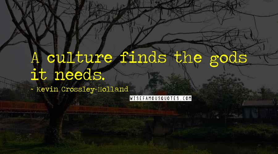 Kevin Crossley-Holland quotes: A culture finds the gods it needs.
