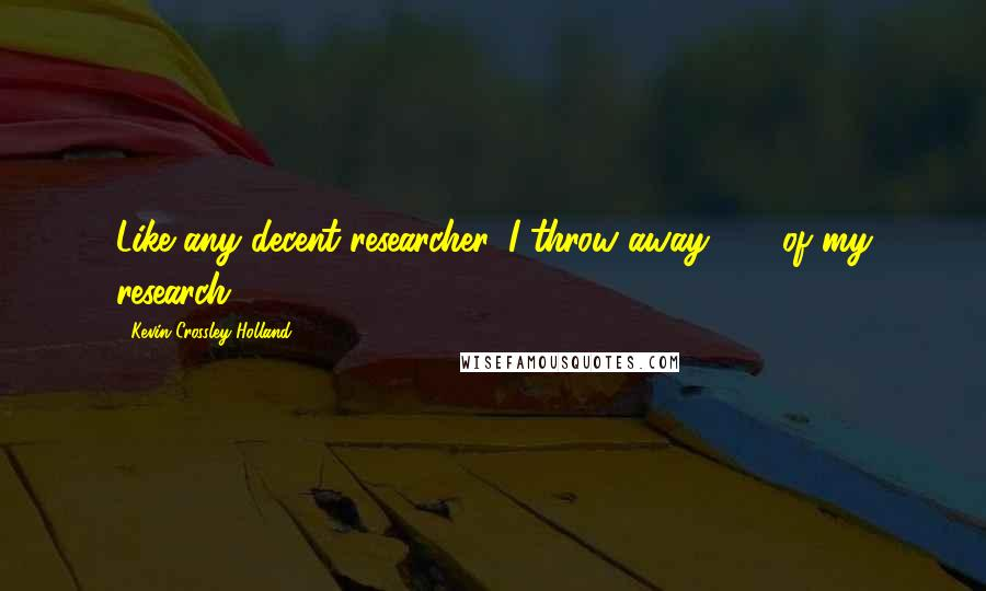 Kevin Crossley-Holland quotes: Like any decent researcher, I throw away 90% of my research.