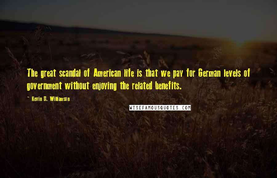 Kevin D. Williamson quotes: The great scandal of American life is that we pay for German levels of government without enjoying the related benefits.