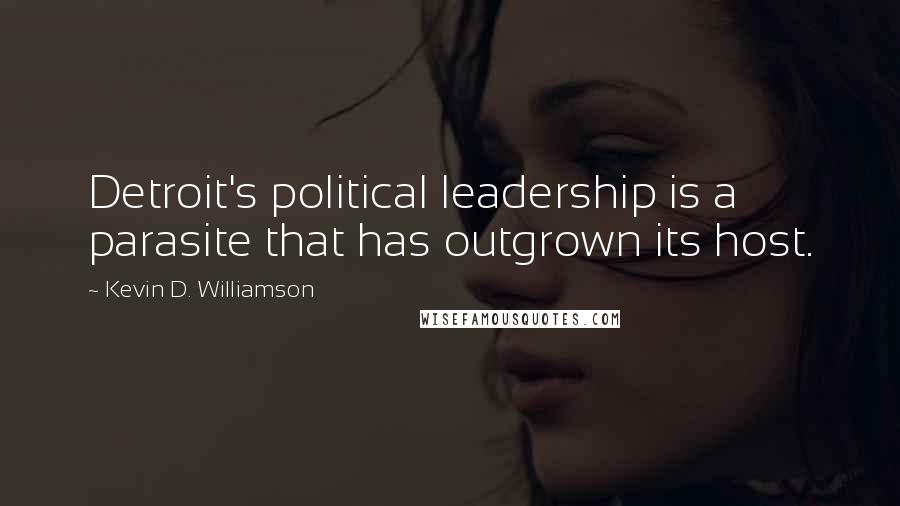 Kevin D. Williamson quotes: Detroit's political leadership is a parasite that has outgrown its host.