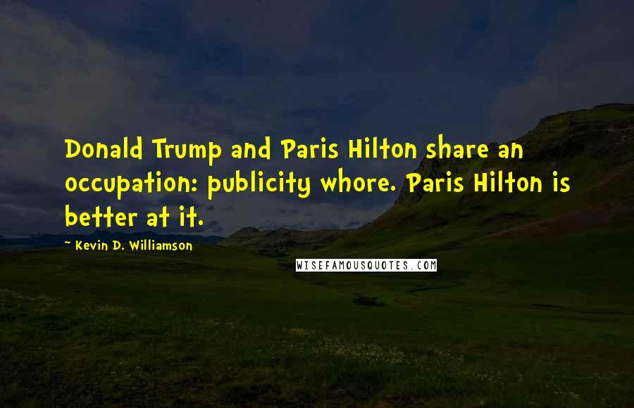 Kevin D. Williamson quotes: Donald Trump and Paris Hilton share an occupation: publicity whore. Paris Hilton is better at it.