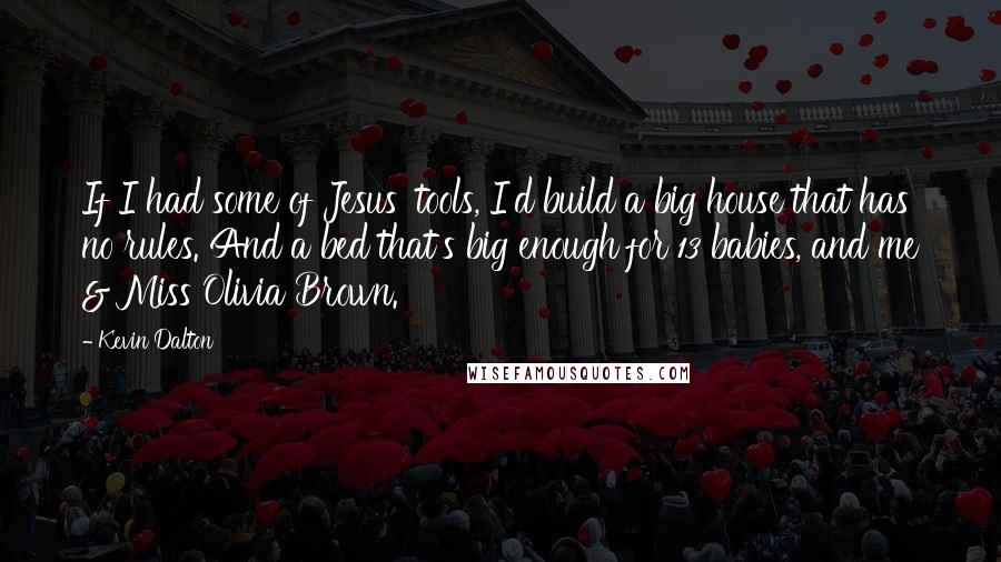 Kevin Dalton quotes: If I had some of Jesus' tools, I'd build a big house that has no rules. And a bed that's big enough for 13 babies, and me & Miss Olivia
