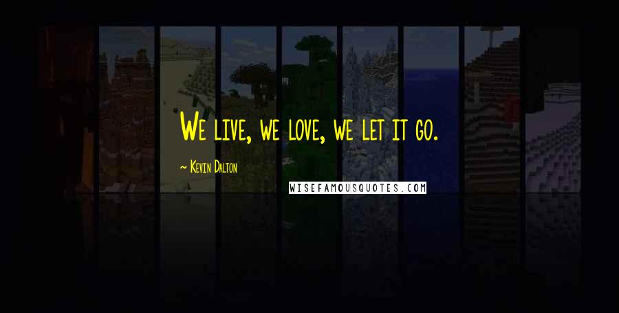 Kevin Dalton quotes: We live, we love, we let it go.