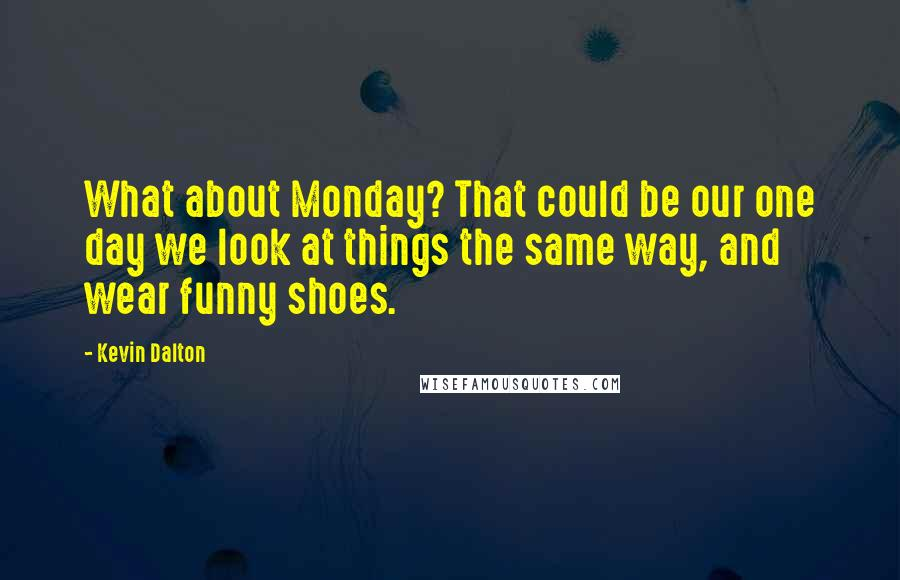 Kevin Dalton quotes: What about Monday? That could be our one day we look at things the same way, and wear funny shoes.