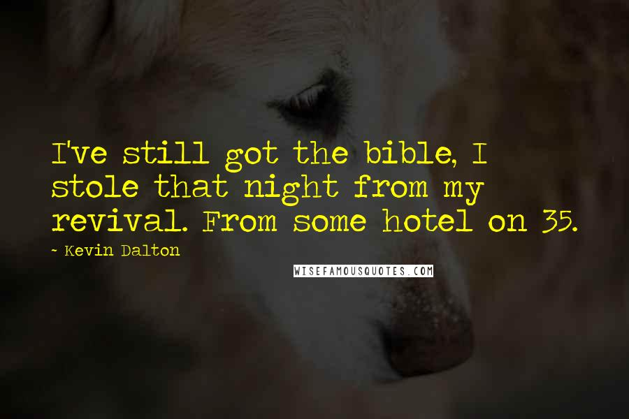 Kevin Dalton quotes: I've still got the bible, I stole that night from my revival. From some hotel on 35.
