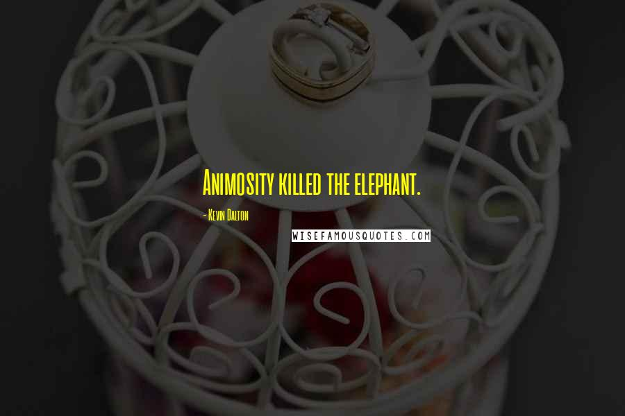 Kevin Dalton quotes: Animosity killed the elephant.