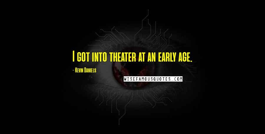 Kevin Daniels quotes: I got into theater at an early age.