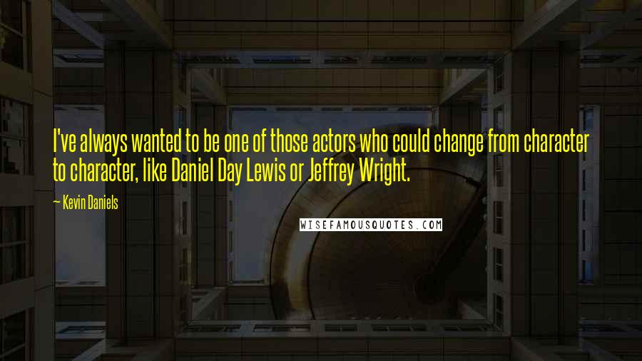 Kevin Daniels quotes: I've always wanted to be one of those actors who could change from character to character, like Daniel Day Lewis or Jeffrey Wright.