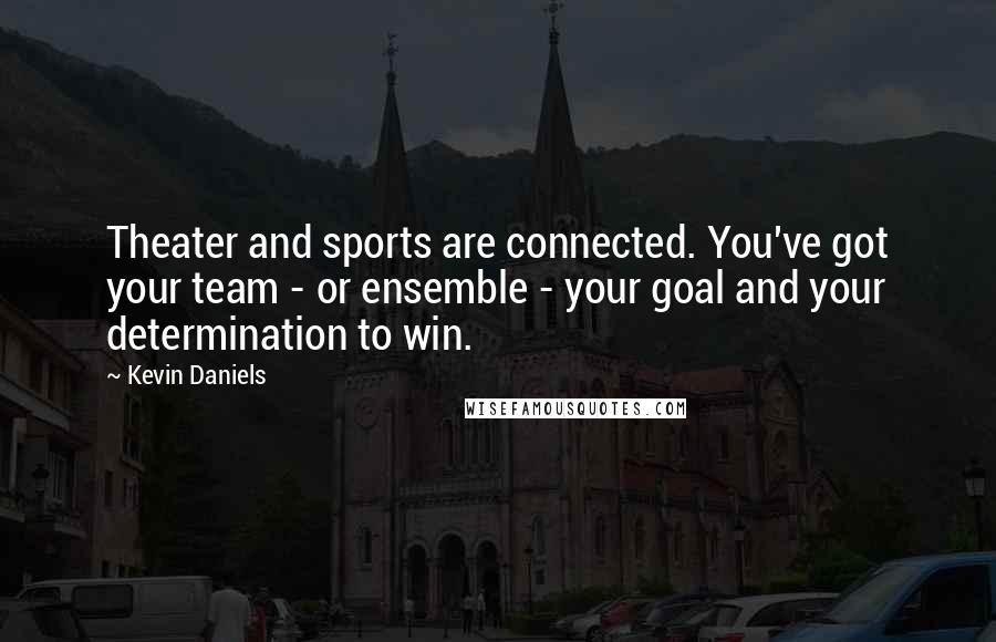 Kevin Daniels quotes: Theater and sports are connected. You've got your team - or ensemble - your goal and your determination to win.