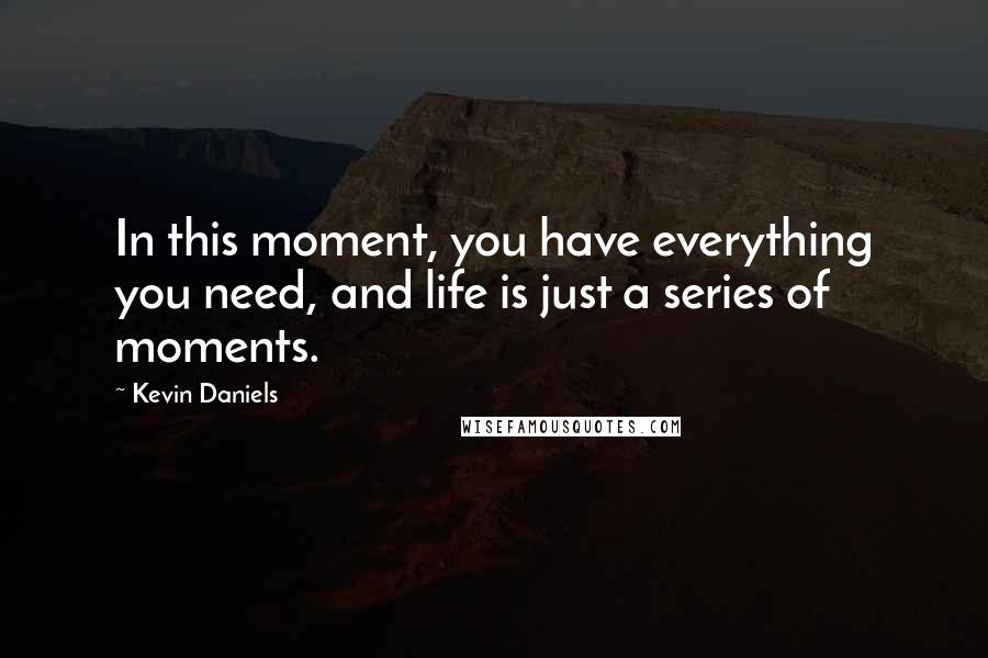 Kevin Daniels quotes: In this moment, you have everything you need, and life is just a series of moments.