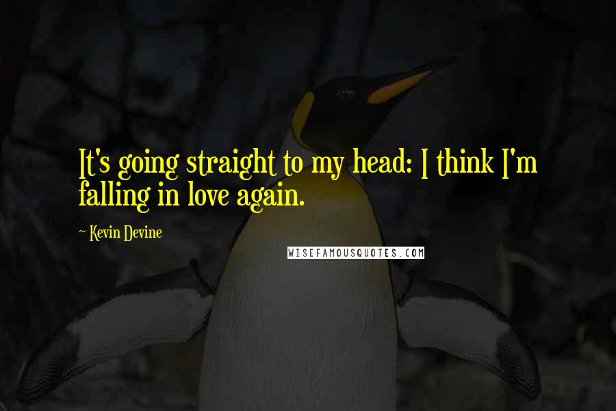 Kevin Devine quotes: It's going straight to my head: I think I'm falling in love again.