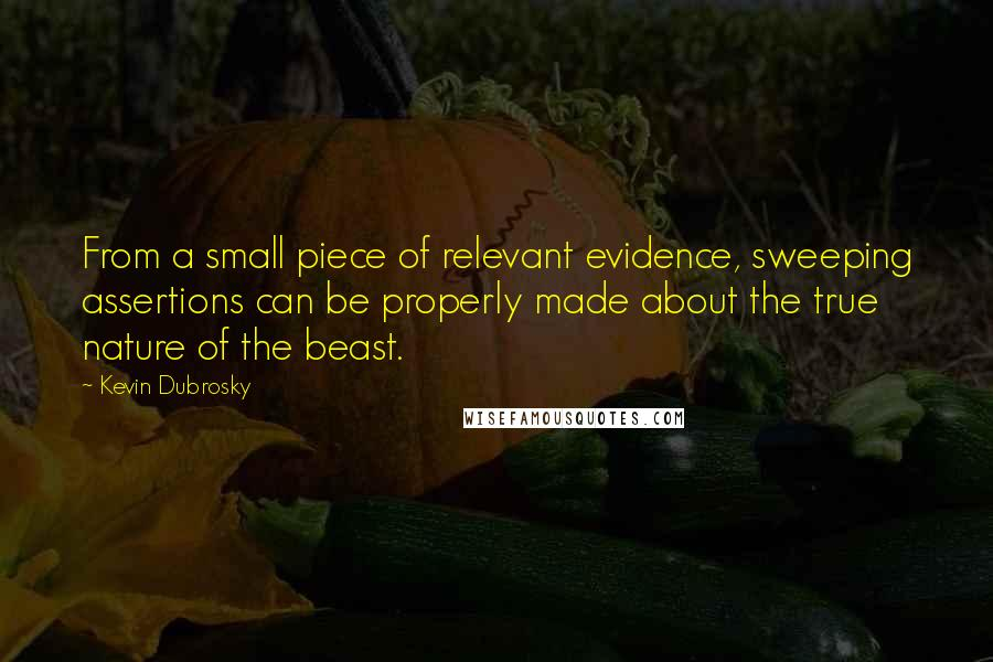 Kevin Dubrosky quotes: From a small piece of relevant evidence, sweeping assertions can be properly made about the true nature of the beast.