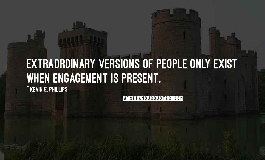 Kevin E. Phillips quotes: Extraordinary versions of people only exist when engagement is present.