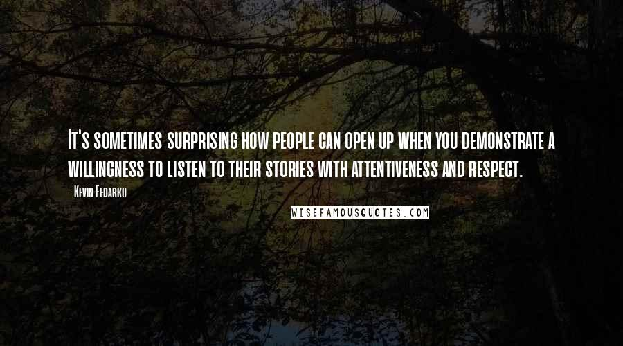 Kevin Fedarko quotes: It's sometimes surprising how people can open up when you demonstrate a willingness to listen to their stories with attentiveness and respect.