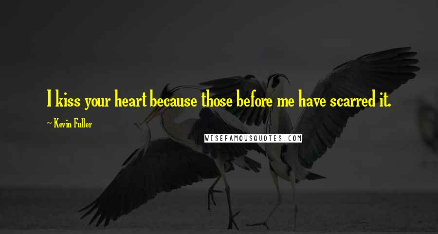 Kevin Fuller quotes: I kiss your heart because those before me have scarred it.