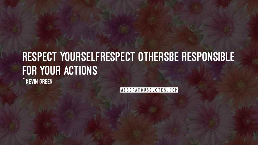 Kevin Green quotes: Respect yourselfRespect othersbe Responsible for your actions